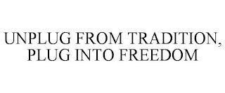 UNPLUG FROM TRADITION, PLUG INTO FREEDOM trademark