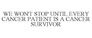 WE WON'T STOP UNTIL EVERY CANCER PATIENT IS A CANCER SURVIVOR trademark