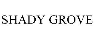 SHADY GROVE trademark