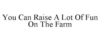 YOU CAN RAISE A LOT OF FUN ON THE FARM trademark