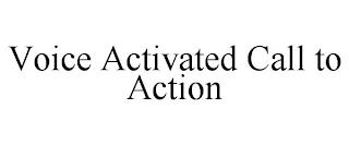 VOICE ACTIVATED CALL TO ACTION trademark