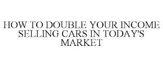 HOW TO DOUBLE YOUR INCOME SELLING CARS IN TODAY'S MARKET trademark