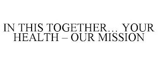 IN THIS TOGETHER... YOUR HEALTH - OUR MISSION trademark