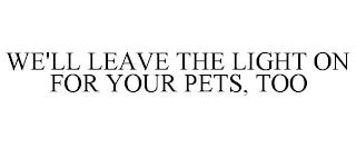 WE'LL LEAVE THE LIGHT ON FOR YOUR PETS, TOO trademark