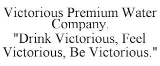 """VICTORIOUS PREMIUM WATER COMPANY. """"DRINK VICTORIOUS, FEEL VICTORIOUS, BE VICTORIOUS."""" trademark"""
