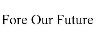 FORE OUR FUTURE trademark
