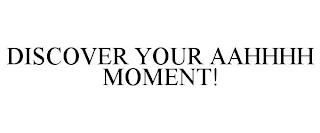 DISCOVER YOUR AAHHHH MOMENT! trademark