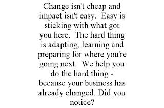 CHANGE ISN'T CHEAP AND IMPACT ISN'T EASY. EASY IS STICKING WITH WHAT GOT YOU HERE. THE HARD THING IS ADAPTING, LEARNING AND PREPARING FOR WHERE YOU'RE GOING NEXT. WE HELP YOU DO THE HARD THING - BECAUSE YOUR BUSINESS HAS ALREADY CHANGED. DID YOU NOTICE? trademark