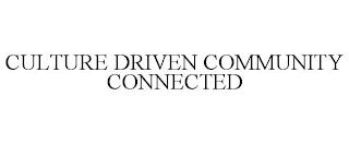 CULTURE DRIVEN COMMUNITY CONNECTED trademark