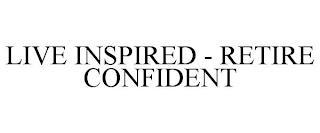 LIVE INSPIRED - RETIRE CONFIDENT trademark