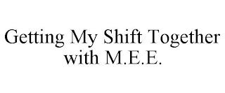 GETTING MY SHIFT TOGETHER WITH M.E.E. trademark