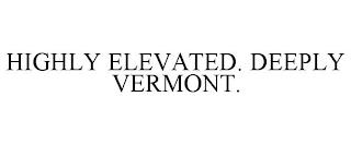HIGHLY ELEVATED. DEEPLY VERMONT. trademark