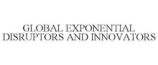 GLOBAL EXPONENTIAL DISRUPTORS AND INNOVATORS trademark