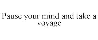 PAUSE YOUR MIND AND TAKE A VOYAGE trademark