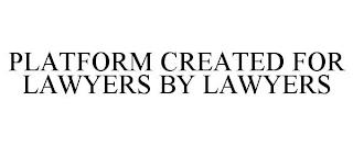 PLATFORM CREATED FOR LAWYERS BY LAWYERS trademark