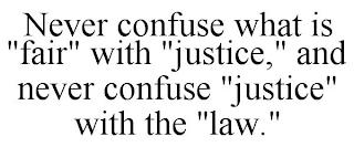 """NEVER CONFUSE WHAT IS """"FAIR"""" WITH """"JUSTICE,"""" AND NEVER CONFUSE """"JUSTICE"""" WITH THE """"LAW."""" trademark"""