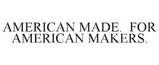 AMERICAN MADE. FOR AMERICAN MAKERS. trademark