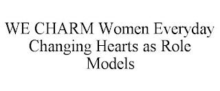 WE CHARM WOMEN EVERYDAY CHANGING HEARTS AS ROLE MODELS trademark