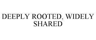 DEEPLY ROOTED, WIDELY SHARED trademark
