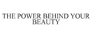 THE POWER BEHIND YOUR BEAUTY trademark