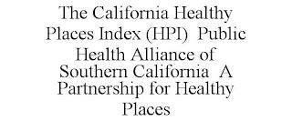 THE CALIFORNIA HEALTHY PLACES INDEX (HPI) PUBLIC HEALTH ALLIANCE OF SOUTHERN CALIFORNIA A PARTNERSHIP FOR HEALTHY PLACES trademark