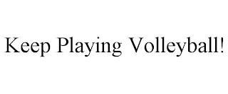 KEEP PLAYING VOLLEYBALL! trademark