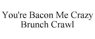 YOU'RE BACON ME CRAZY BRUNCH CRAWL trademark