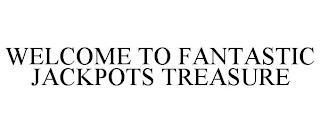 WELCOME TO FANTASTIC JACKPOTS TREASURE trademark