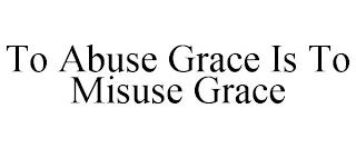 TO ABUSE GRACE IS TO MISUSE GRACE trademark