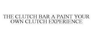 THE CLUTCH BAR, A PAINT YOUR OWN CLUTCH EXPERIENCE trademark