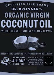 CERTIFIED FAIR TRADE DR. BRONNER'S ORGANIC VIRGIN COCONUT OIL, WHOLE KERNEL RICH & NUTTIER FLAVOR FRESH-PRESSED & UNREFINED USE FOR MEDIUM-HIGH HEAT COOKING. DR. BRONNER'S ALL-ONE! MAGIC FOODS IN ALL WE DO, LET US BE GENEROUS, FAIR & LOVING TO SPACESHIP EARTH AND ALL ITS INHABITANTS. FOR WE'RE ALL-ONE OR NONE! ALL-ONE! trademark