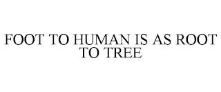 FOOT TO HUMAN IS AS ROOT TO TREE trademark