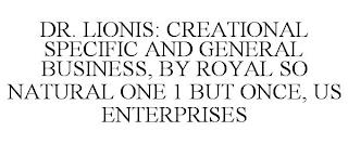 DR. LIONIS: CREATIONAL SPECIFIC AND GENERAL BUSINESS, BY ROYAL SO NATURAL ONE 1 BUT ONCE, US ENTERPRISES trademark