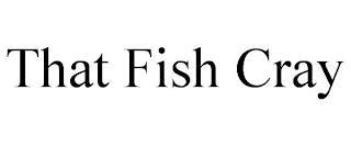 THAT FISH CRAY trademark