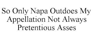 SO ONLY NAPA OUTDOES MY APPELLATION NOT ALWAYS PRETENTIOUS ASSES trademark