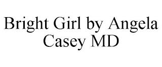 BRIGHT GIRL BY ANGELA CASEY MD trademark
