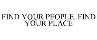 FIND YOUR PEOPLE. FIND YOUR PLACE trademark