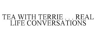 TEA WITH TERRIE . . . REAL LIFE CONVERSATIONS trademark