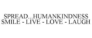 SPREAD...HUMANKINDNESS SMILE - LIVE - LOVE - LAUGH trademark