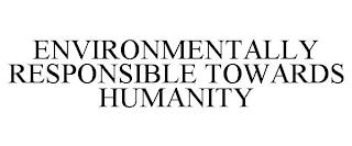 ENVIRONMENTALLY RESPONSIBLE TOWARDS HUMANITY trademark