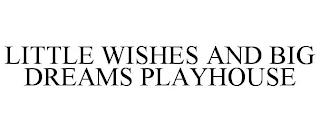LITTLE WISHES AND BIG DREAMS PLAYHOUSE trademark