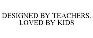 DESIGNED BY TEACHERS, LOVED BY KIDS trademark
