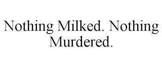 NOTHING MILKED. NOTHING MURDERED. trademark