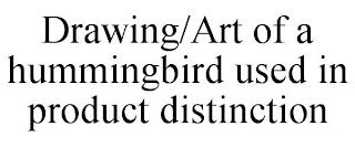 DRAWING/ART OF A HUMMINGBIRD USED IN PRODUCT DISTINCTION trademark