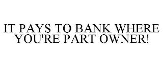 IT PAYS TO BANK WHERE YOU'RE PART OWNER! trademark