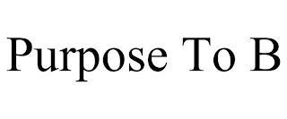 PURPOSE TO B trademark