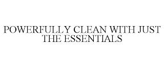 POWERFULLY CLEAN WITH JUST THE ESSENTIALS trademark