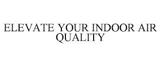 ELEVATE YOUR INDOOR AIR QUALITY trademark