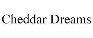 CHEDDAR DREAMS trademark