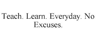 TEACH. LEARN. EVERYDAY. NO EXCUSES. trademark